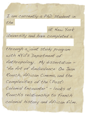 "I am currently a PhD student in the Department of Media, Culture, and Communication at New York University and have completed a certificate in Culture and Media through a joint study program with NYU's Department of Anthropology.  My dissertation - ""An Art of Ambivalence: On Jean Rouch, African Cinema, and the Complexities of the (Post)Colonial Encounter"" - looks at Rouch's relationship to French colonial history and African film."